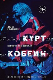 Курт Кобейн. Serving the Servant. Воспоминания менеджера «Nirvana» Дэнни Голдберг
