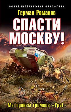Спасти Москву! «Мы грянем громкое «Ура!» Герман Романов