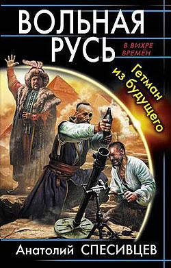 Вольная Русь. Гетман из будущего Анатолий Спесивцев
