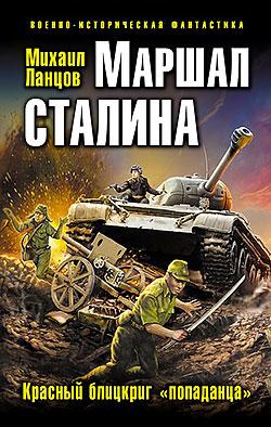 Маршал Сталина. Красный блицкриг «попаданца» Михаил Ланцов