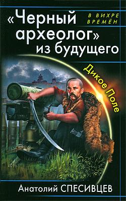«Черный археолог» из будущего. Дикое Поле Анатолий Спесивцев