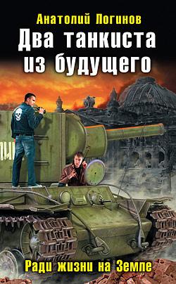 Два танкиста из будущего. Ради жизни на Земле Анатолий Логинов