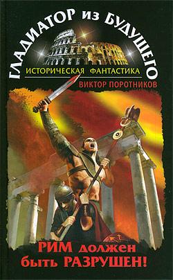 Гладиатор из будущего. Рим должен быть разрушен! Виктор Поротников