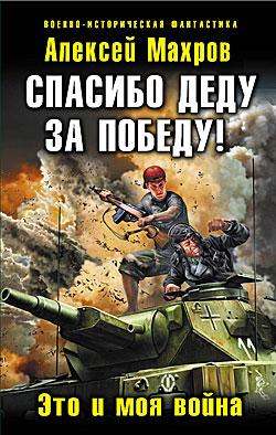 Спасибо деду за Победу! Это и моя война Алексей Махров