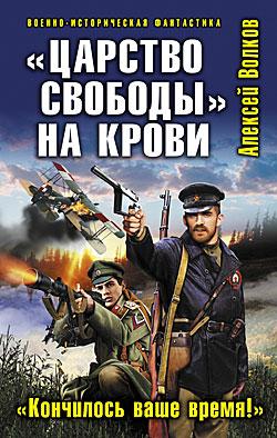 «Царство свободы» на крови. «Кончилось ваше время!» Алексей Волков