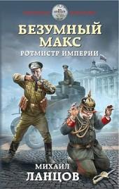 Безумный Макс. Ротмистр Империи Михаил Ланцов