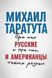 Русские и американцы. Про них и про нас, таких разных Михаил Таратута