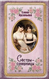 Сёстры-соперницы Елена Арсеньева