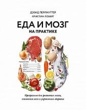 Еда и мозг на практике. Программа для развития мозга, снижения веса и укрепления здоровья Кристин Лоберг, Дэвид Перлмуттер