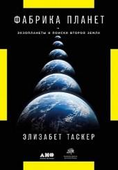 Фабрика планет. Экзопланеты и поиски второй Земли Элизабет Таскер