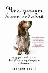 Что значит быть собакой. И другие открытия в области нейробиологии животных Грегори Бернс
