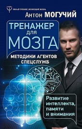Тренажер для мозга. Методики агентов спецслужб – развитие интеллекта, памяти и внимания Антон Могучий