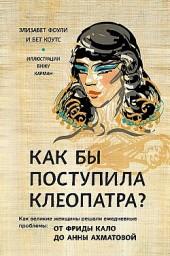 Как бы поступила Клеопатра? Как великие женщины решали ежедневные проблемы: от Фриды Кало до Анны Ахматовой Элизабет Коули, Бет Коутс