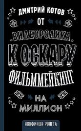 От видеоролика к Оскару. Фильммейкинг на миллион Дмитрий Котов