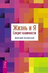 Жизнь и Я. Секрет взаимности Дмитрий Калинский