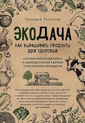 Экодача. Как выращивать продукты для здоровья. Откровенный разговор врача и садовода о жизни в деревне и органическом земледелии Геннадий Распопов