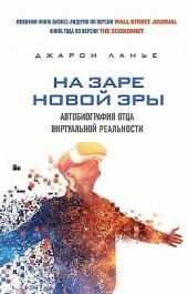 На заре новой эры. Автобиография отца виртуальной реальности Джарон Ланье
