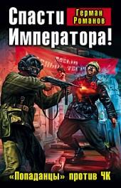Герман Романов Спасти Императора! «Попаданцы» против ЧК