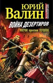 Юрий Валин Война дезертиров. Мечи против пушек
