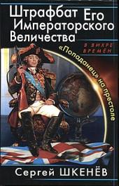 Сергей Шкенев Штрафбат Его Императорского Величества. «Попаданец» на престоле