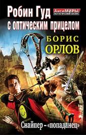 Борис Орлов Робин Гуд с оптическим прицелом. Снайпер-«попаданец»